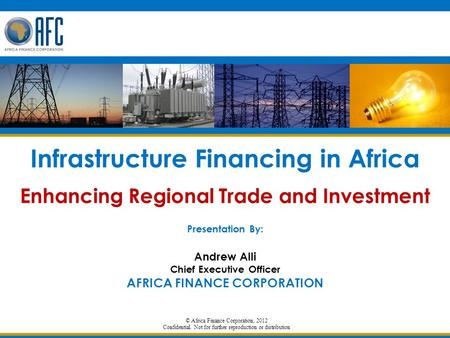 © Africa Finance Corporation, 2012 Confidential. Not for further reproduction or distribution Infrastructure Financing in Africa Enhancing Regional Trade.