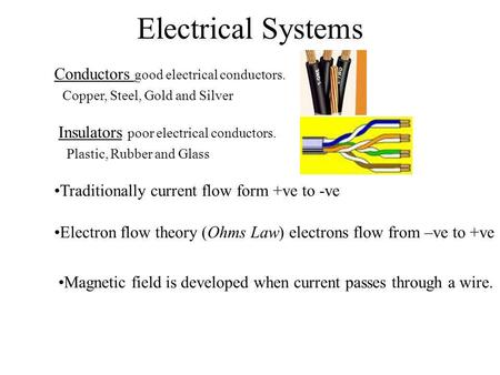 Electrical Systems Conductors good electrical conductors. Copper, Steel, Gold and Silver Insulators poor electrical conductors. Plastic, Rubber and Glass.