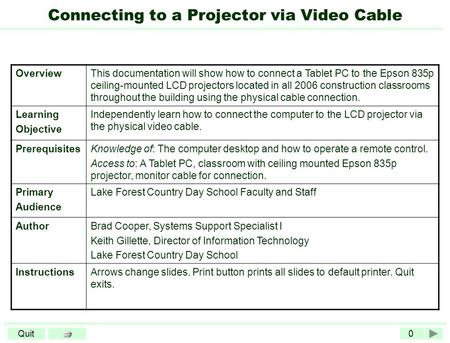 0Quit Connecting to a Projector via Video Cable OverviewThis documentation will show how to connect a Tablet PC to the Epson 835p ceiling-mounted LCD projectors.