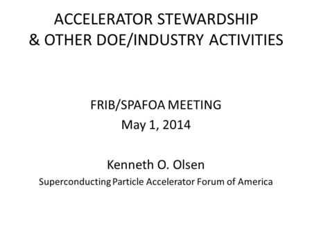 ACCELERATOR STEWARDSHIP & OTHER DOE/INDUSTRY ACTIVITIES FRIB/SPAFOA MEETING May 1, 2014 Kenneth O. Olsen Superconducting Particle Accelerator Forum of.