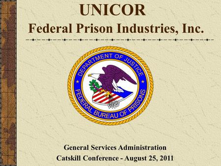 UNICOR Federal Prison Industries, Inc. General Services Administration Catskill Conference - August 25, 2011.