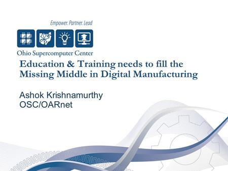 Education & Training needs to fill the Missing Middle in Digital Manufacturing Ashok Krishnamurthy OSC/OARnet.