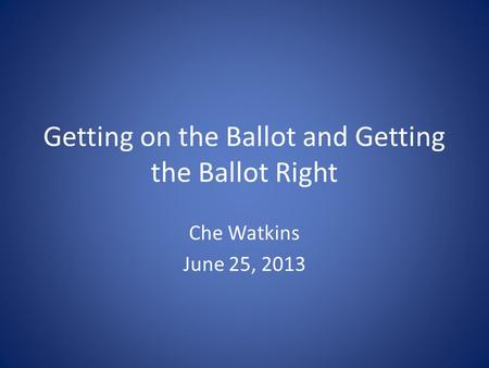 Getting on the Ballot and Getting the Ballot Right Che Watkins June 25, 2013.