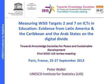 UNESCO Institute for Statistics Measuring WSIS Targets 2 and 7 on ICTs in Education: Evidence from Latin America & the Caribbean and the Arab States on.