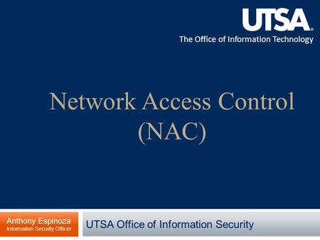 The Office of Information Technology Network Access Control (NAC) Anthony Espinoza Information Security Officer UTSA Office of Information Security.