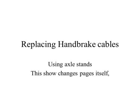 Replacing Handbrake cables Using axle stands This show changes pages itself,