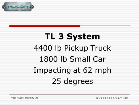 N u c o r h i g h w a y.com Nucor Steel Marion, Inc. TL 3 System 4400 lb Pickup Truck 1800 lb Small Car Impacting at 62 mph 25 degrees.