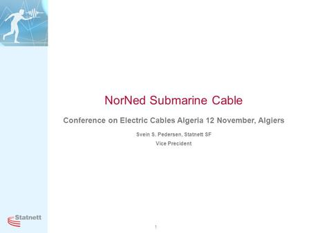 1 NorNed Submarine Cable Conference on Electric Cables Algeria 12 November, Algiers Svein S. Pedersen, Statnett SF Vice Precident.
