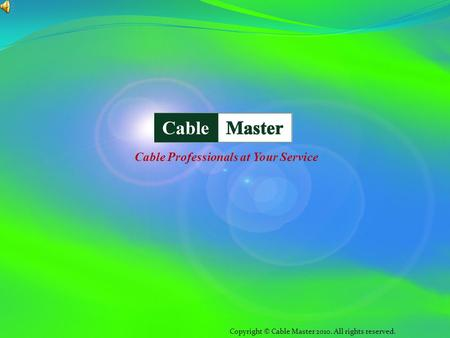Copyright © Cable Master 2010. All rights reserved. Cable Professionals at Your Service.