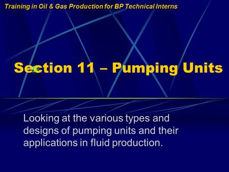 Training in Oil & Gas Production for BP Technical Interns Section 11 – Pumping Units Looking at the various types and designs of pumping units and their.