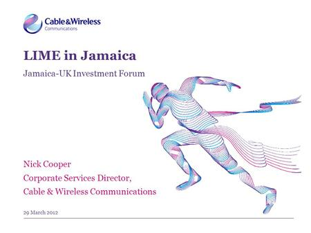 29 March 2012 Nick Cooper Corporate Services Director, Cable & Wireless Communications LIME in Jamaica Jamaica-UK Investment Forum.