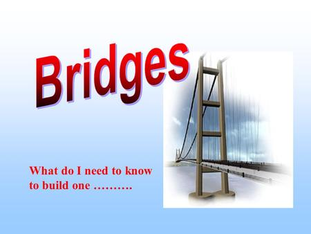 What do I need to know to build one ……….. Types of Bridges Arch Bridge Beam Bridge Suspension Bridge Cable Stays Bridge Combination Bridge.