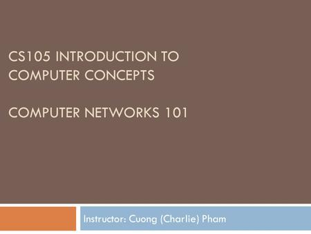 CS105 INTRODUCTION TO COMPUTER CONCEPTS COMPUTER NETWORKS 101 Instructor: Cuong (Charlie) Pham.