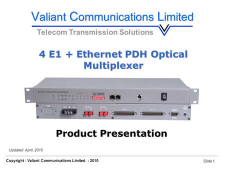 Slide 1 Copyright : Valiant Communications Limited. - 2010 Slide 1 4 E1 + Ethernet PDH Optical Multiplexer Updated: April, 2010 V aliant C ommunications.