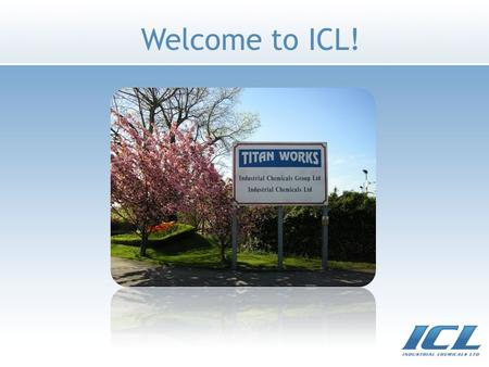 Welcome to ICL!. ICL Overview Responsive to customer initiatives Established over 40 years ago 5 manufacturing locations 250+ employees worldwide Fully.
