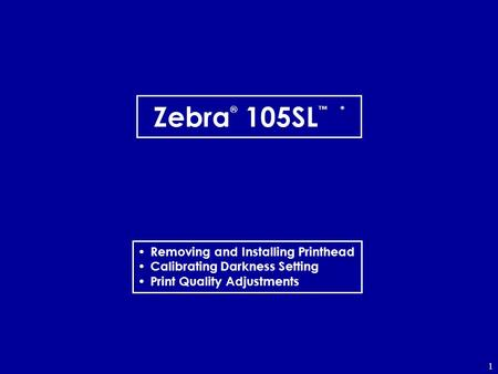 1 Zebra ® 105SL * Removing and Installing Printhead Calibrating Darkness Setting Print Quality Adjustments.