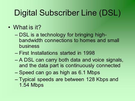 Digital Subscriber Line (DSL) What is it? –DSL is a technology for bringing high- bandwidth connections to homes and small business –First Installations.
