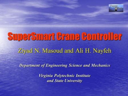SuperSmart Crane Controller Ziyad N. Masoud and Ali H. Nayfeh Department of Engineering Science and Mechanics Virginia Polytechnic Institute and State.