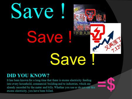Save ! DID YOU KNOW? It has been known for a long time that there is excess electricity feeding into every household, commercial building and to industries,