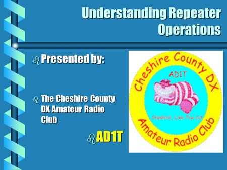 Understanding Repeater Operations b Presented by: b The Cheshire County DX Amateur Radio Club b AD1T.
