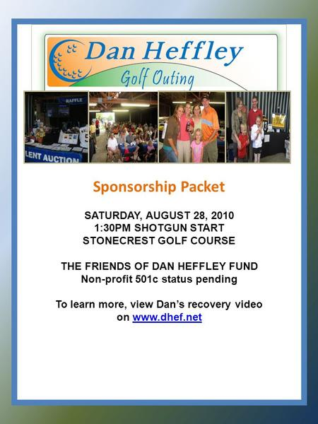 Sponsorship Packet SATURDAY, AUGUST 28, 2010 1:30PM SHOTGUN START STONECREST GOLF COURSE THE FRIENDS OF DAN HEFFLEY FUND Non-profit 501c status pending.
