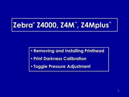 1 Zebra ® Z4000, Z4M, Z4Mplus Removing and Installing Printhead Print Darkness Calibration Toggle Pressure Adjustment.