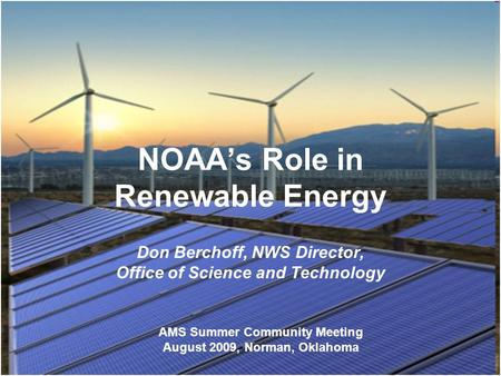 NOAAs Role in Renewable Energy Don Berchoff, NWS Director, Office of Science and Technology AMS Summer Community Meeting August 2009, Norman, Oklahoma.