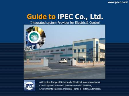 Www.ipeco.co.kr A Complete Range of Solutions for Electrical, Instrumentation & Control System of Electric Power Generation Facilities, Environmental Facilities,
