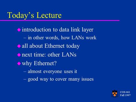 COS 461 Fall 1997 Todays Lecture u introduction to data link layer –in other words, how LANs work u all about Ethernet today u next time: other LANs u.