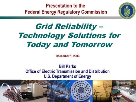 December 1, 2003 Bill Parks Office of Electric Transmission and Distribution U.S. Department of Energy Presentation to the Federal Energy Regulatory Commission.