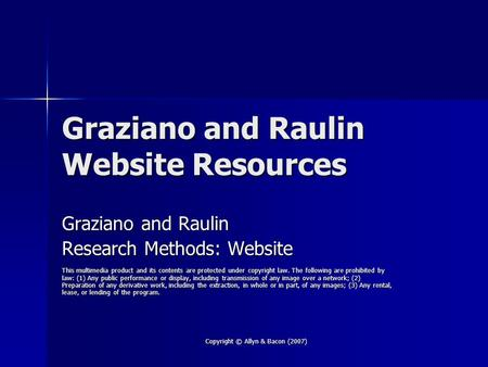 Copyright © Allyn & Bacon (2007) Graziano and Raulin Website Resources Graziano and Raulin Research Methods: Website This multimedia product and its contents.