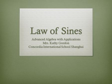 Law of Sines Advanced Algebra with Applications Mrs. Kathy Gordon Concordia International School Shanghai.