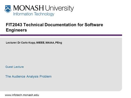 Www.infotech.monash.edu FIT2043 Technical Documentation for Software Engineers Lecturer: Dr Carlo Kopp, MIEEE, MAIAA, PEng Guest Lecture The Audience Analysis.