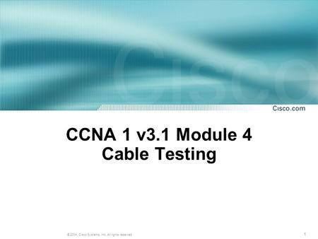 1 © 2004, Cisco Systems, Inc. All rights reserved. CCNA 1 v3.1 Module 4 Cable Testing.