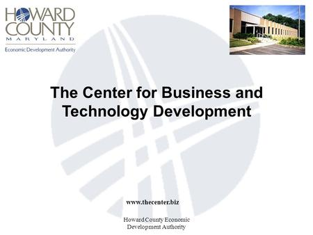 Howard County Economic Development Authority The Center for Business and Technology Development www.thecenter.biz.