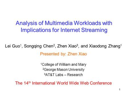 1 Analysis of Multimedia Workloads with Implications for Internet Streaming Lei Guo 1, Songqing Chen 2, Zhen Xiao 3, and Xiaodong Zhang 1 Presented by: