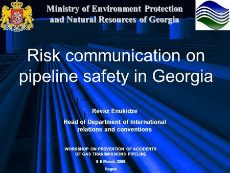Ministry of Environment Protection and Natural Resources of Georgia Risk communication on pipeline safety in Georgia Revaz Enukidze Head of Department.