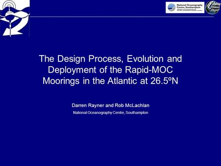 The Design Process, Evolution and Deployment of the Rapid-MOC Moorings in the Atlantic at 26.5ºN Darren Rayner and Rob McLachlan National Oceanography.