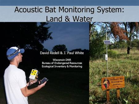 Acoustic Bat Monitoring System: Land & Water David Redell & J. Paul White Wisconsin DNR Bureau of Endangered Resources Ecological Inventory & Monitoring.