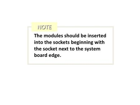 The modules should be inserted into the sockets beginning with the socket next to the system board edge. NOTE.