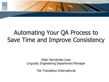 Automating Your QA Process to Save Time and Improve Consistency Iñaki Hernández-Lasa Linguistic Engineering Department Manager Tek Translation International.