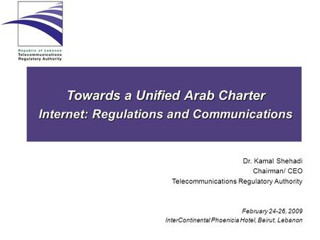 Towards a Unified Arab Charter Internet: Regulations and Communications Dr. Kamal Shehadi Chairman/ CEO Telecommunications Regulatory Authority February.