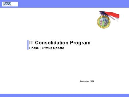 ITS IT Consolidation Program Phase II Status Update September 2008.