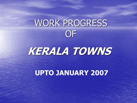 WORK PROGRESS OF KERALA TOWNS UPTO JANUARY 2007. 7 Towns Scheme Sanctioned on 20 th Nov 2002.