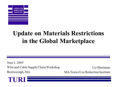 Update on Materials Restrictions in the Global Marketplace Liz Harriman MA Toxics Use Reduction Institute TURI TOXICS USE REDUCTION INSTITUTE June 1, 2005.