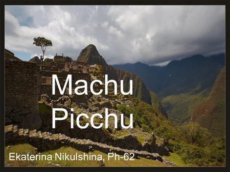 Machu Picchu Ekaterina Nikulshina, Ph-62. Outline History Location Architecture Intihuana stone Concerns over tourism.