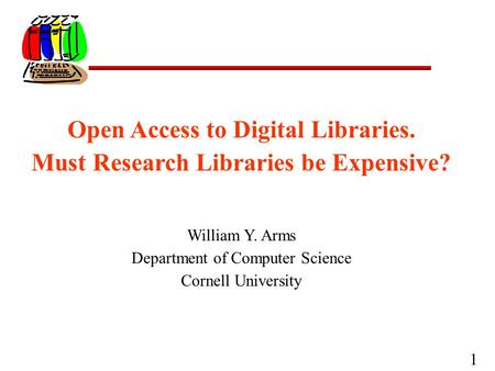 1 Open Access to Digital Libraries. Must Research Libraries be Expensive? William Y. Arms Department of Computer Science Cornell University.