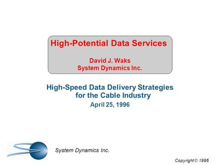 High-Potential Data Services David J. Waks System Dynamics Inc. High-Speed Data Delivery Strategies for the Cable Industry April 25, 1996 Copyright © 1996.