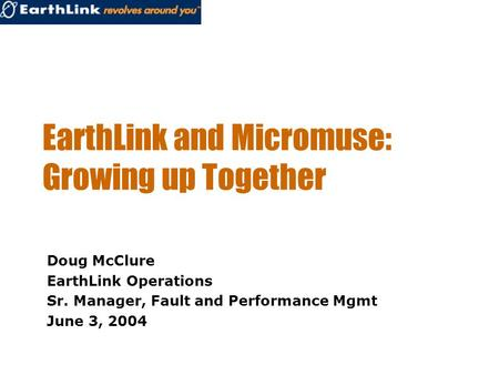 EarthLink and Micromuse: Growing up Together Doug McClure EarthLink Operations Sr. Manager, Fault and Performance Mgmt June 3, 2004.