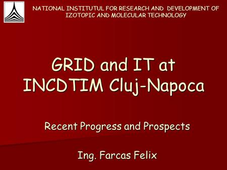 GRID and IT at INCDTIM Cluj-Napoca Recent Progress and Prospects Ing. Farcas Felix NATIONAL INSTITUTUL FOR RESEARCH AND DEVELOPMENT OF IZOTOPIC AND MOLECULAR.